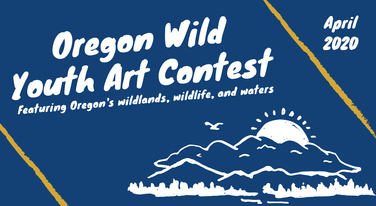 """Oregon Wild Art Contest. Featuring Oregon's wildlands, wildlife, and waters"""